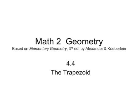 Math 2 Geometry Based on Elementary Geometry, 3 rd ed, by Alexander & Koeberlein 4.4 The Trapezoid.