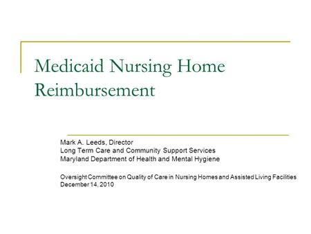 Medicaid Nursing Home Reimbursement Mark A. Leeds, Director Long Term Care and Community Support Services Maryland Department of Health and Mental Hygiene.