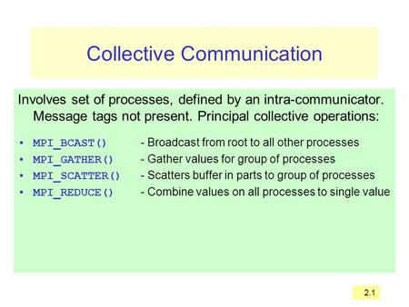 2.1 Collective Communication Involves set of processes, defined by an intra-communicator. Message tags not present. Principal collective operations: MPI_BCAST()