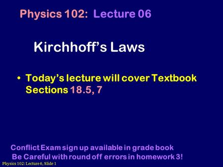 Physics 102: Lecture 6, Slide 1 Kirchhoff's Laws Today's lecture will cover Textbook Sections 18.5, 7 Physics 102: Lecture 06 Conflict Exam sign up available.