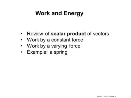 Physics 1D03 - Lecture 19 Review of scalar product of vectors Work by a constant force Work by a varying force Example: a spring Work and Energy.