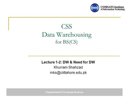 CSS Data Warehousing <strong>for</strong> BS(CS) Lecture 1-2: DW & Need <strong>for</strong> DW Khurram Shahzad Department of Computer Science.