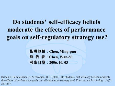 Do students' self-efficacy beliefs moderate the effects of performance goals on self-regulatory strategy use? 指導教授: Chen, Ming-puu 報 告 者: Chen, Wan-Yi.