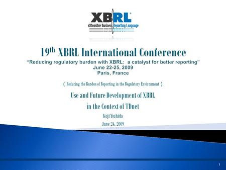1 ( Reducing the Burden of Reporting in the Regulatory Environment ) Use and Future Development of XBRL in the Context of TDnet Koji Yoshida June 24, 2009.