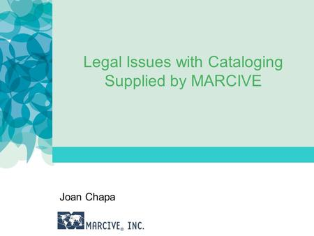 Legal Issues with Cataloging Supplied by MARCIVE Joan Chapa.