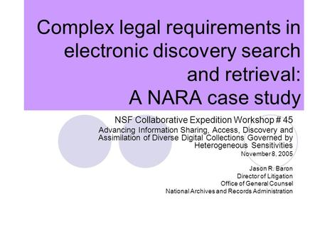 Complex legal requirements in electronic discovery search and retrieval: A NARA case study NSF Collaborative Expedition Workshop # 45 Advancing Information.