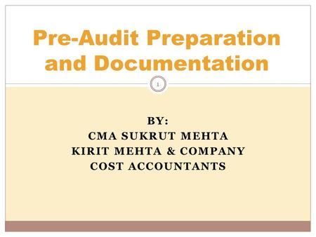 BY: CMA SUKRUT MEHTA KIRIT MEHTA & COMPANY COST ACCOUNTANTS Pre-Audit Preparation and Documentation 1.