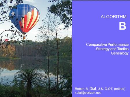 Algorithm B Robert B. Dial, Ph.D. U.S. D.O.T ( retired) Comparative Performance Strategy and Tactics Genealogy ALGORITHM Robert B. Dial, U.S. D.OT, (retired)