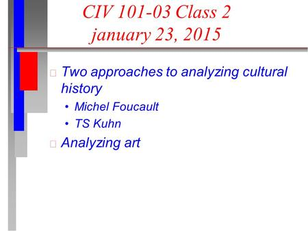 CIV 101-03 Class 2 january 23, 2015 Two approaches to analyzing cultural history Michel Foucault TS Kuhn Analyzing art.