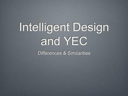 Intelligent Design and YEC Differences & Similarities.