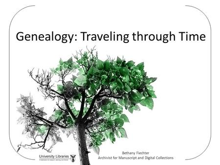 Genealogy: Traveling through Time Bethany Fiechter Archivist for Manuscript and Digital Collections.