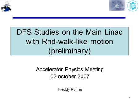 1 DFS Studies on the Main Linac with Rnd-walk-like motion (preliminary) Accelerator Physics Meeting 02 october 2007 Freddy Poirier.