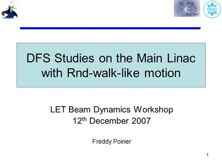 1 DFS Studies on the Main Linac with Rnd-walk-like motion LET Beam Dynamics Workshop 12 th December 2007 Freddy Poirier.