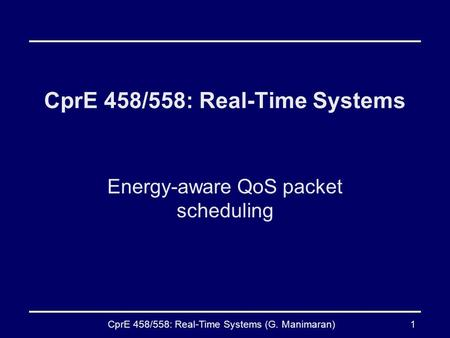 CprE 458/558: Real-Time Systems (G. Manimaran)1 CprE 458/558: Real-Time Systems Energy-aware QoS packet scheduling.