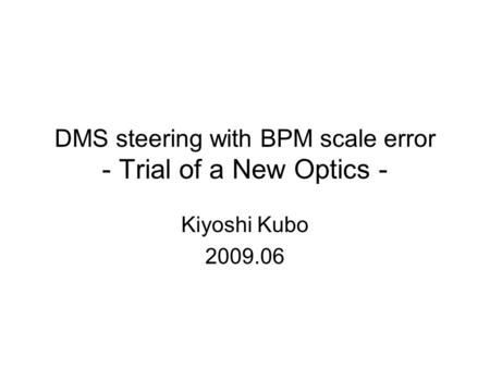 DMS steering with BPM scale error - Trial of a New Optics - Kiyoshi Kubo 2009.06.