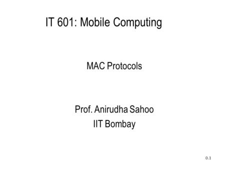 0.1 IT 601: Mobile Computing MAC Protocols Prof. Anirudha Sahoo IIT Bombay.