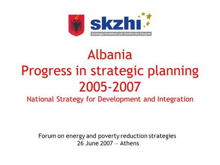 Albania Progress in strategic planning 2005-2007 National Strategy for Development and Integration Forum on energy and poverty reduction strategies 26.