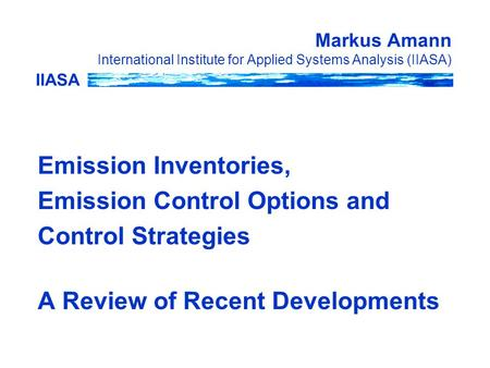 IIASA Markus Amann International Institute for Applied Systems Analysis (IIASA) Emission Inventories, Emission Control Options and Control Strategies A.