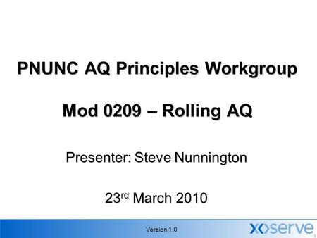 Version 1.0 1 PNUNC AQ Principles Workgroup Mod 0209 – Rolling AQ Presenter: Steve Nunnington 23 rd March 2010.