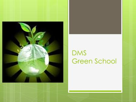 "DMS Green School. What is a "" Green School ""?  Qualities of a Green School set forth by MAEOE  Conserve Energy  Improve indoor air quality  Improve."