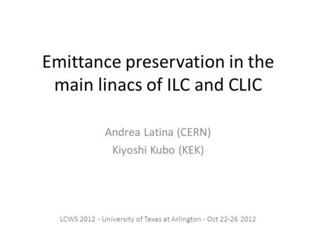 Emittance preservation in the main linacs of ILC and CLIC Andrea Latina (CERN) Kiyoshi Kubo (KEK) LCWS 2012 - University of Texas at Arlington - Oct 22-26.