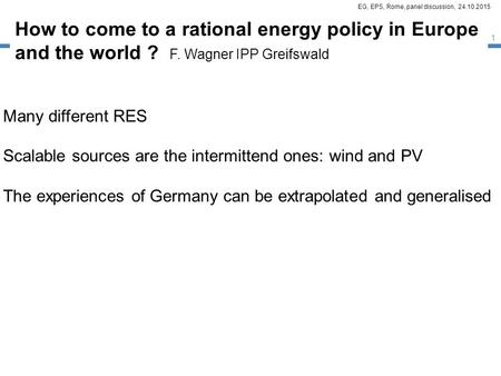 EG, EPS, Rome, panel discussion, 24.10.2015 How to come to a rational energy policy in Europe and the world ? F. Wagner IPP Greifswald Many different RES.