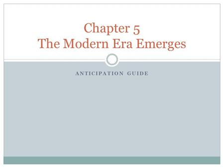 ANTICIPATION GUIDE Chapter 5 The Modern Era Emerges.