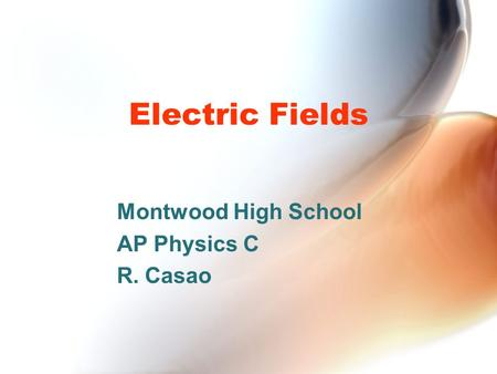Electric Fields Montwood High School AP Physics C R. Casao.