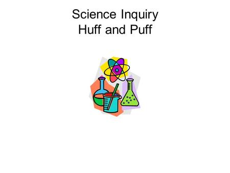 Science Inquiry Huff and Puff. Forming a Question or Hypothesis Title: Huff and Puff Question: If I don't exhale and exhale into a jar placed over a lit.
