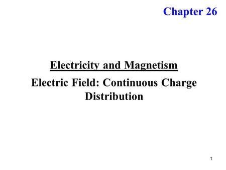 1 Electricity and Magnetism Electric Field: Continuous Charge Distribution Chapter 26.