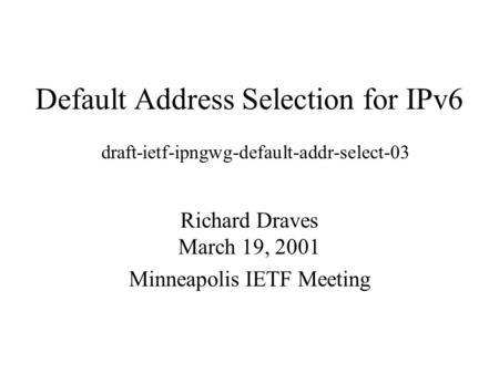 Default Address Selection for IPv6 Richard Draves March 19, 2001 Minneapolis IETF Meeting draft-ietf-ipngwg-default-addr-select-03.