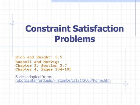 Constraint Satisfaction Problems Rich and Knight: 3.5 Russell and Norvig: Chapter 3, Section 3.7 Chapter 4, Pages 104-105 Slides adapted from: robotics.stanford.edu/~latombe/cs121/2003/home.htm.