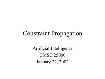 Constraint Propagation Artificial Intelligence CMSC 25000 January 22, 2002.