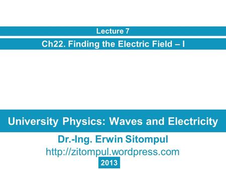 University Physics: Waves and Electricity Ch22. Finding the Electric Field – I Lecture 7 Dr.-Ing. Erwin Sitompul  2013.
