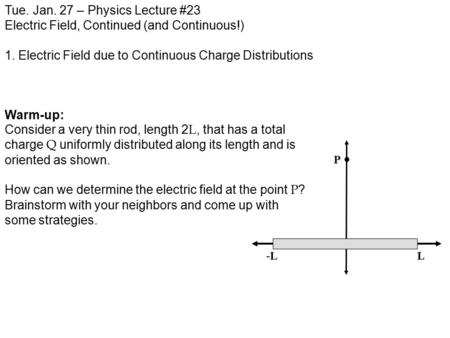 Tue. Jan. 27 – Physics Lecture #23 Electric Field, Continued (and Continuous!) 1. Electric Field due to Continuous Charge Distributions Warm-up: Consider.
