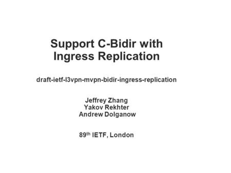 Support C-Bidir with Ingress Replication draft-ietf-l3vpn-mvpn-bidir-ingress-replication Jeffrey Zhang Yakov Rekhter Andrew Dolganow 89 th IETF, London.