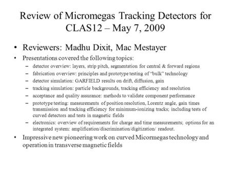 Review of Micromegas Tracking Detectors for CLAS12 – May 7, 2009 Reviewers: Madhu Dixit, Mac Mestayer Presentations covered the following topics: –detector.