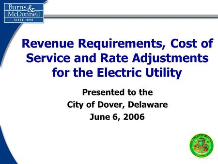 Presented to the City of Dover, Delaware June 6, 2006 Revenue Requirements, Cost of Service and Rate Adjustments for the Electric Utility.