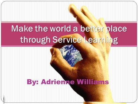 By: Adrienne Williams Make the world a better place through Service Learning.