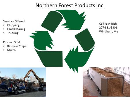 Northern Forest Products Inc. Services Offered: Chipping Land Clearing Trucking Call Josh Rich 207-831-5301 Windham, Me Product Sold Biomass Chips Mulch.