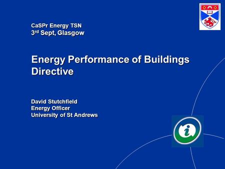 CaSPr Energy TSN 3 rd Sept, Glasgow Energy Performance of Buildings Directive David Stutchfield Energy Officer University of St Andrews.