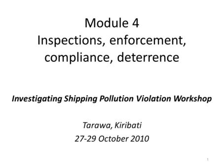Module 4 Inspections, enforcement, compliance, deterrence Investigating Shipping Pollution Violation Workshop Tarawa, Kiribati 27-29 October 2010 1.