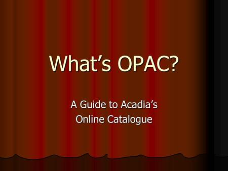 What's OPAC? A Guide to Acadia's Online Catalogue.