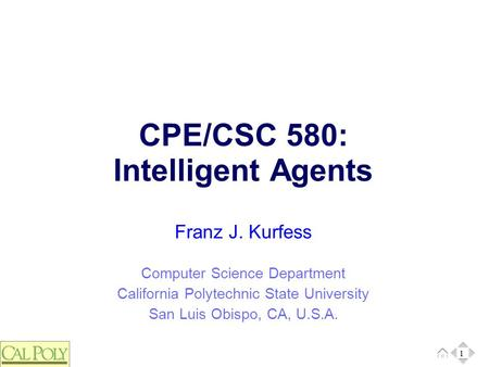 1 Computer Science Department California Polytechnic State University San Luis Obispo, CA, U.S.A. Franz J. Kurfess CPE/CSC 580: Intelligent Agents 1.