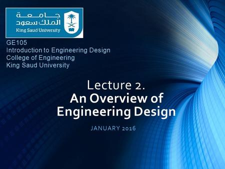 Lecture 2. An Overview of Engineering Design JANUARY 2016 GE105 Introduction to Engineering Design College of Engineering King Saud University.