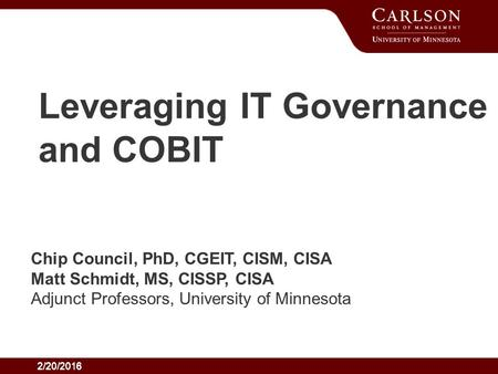 2/20/2016 Leveraging IT Governance and COBIT Chip Council, PhD, CGEIT, CISM, CISA Matt Schmidt, MS, CISSP, CISA Adjunct Professors, University of Minnesota.