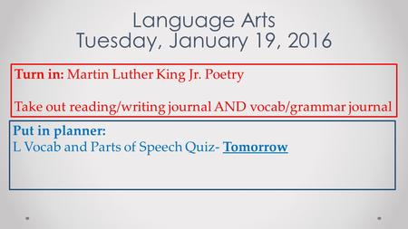 Language Arts Tuesday, January 19, 2016 Turn in: Martin Luther King Jr. Poetry Take out reading/writing journal AND vocab/grammar journal Put in planner: