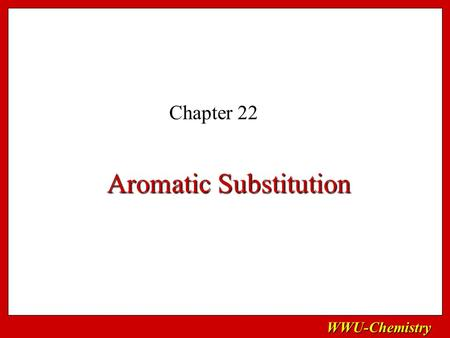 WWU-Chemistry Aromatic Substitution Chapter 22. WWU-Chemistry Sections to skip!! Skip sections 22.1 (most), 22.3, 22.4, and 2.13 through 22.15 Keep 22.16.