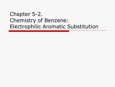 Chapter 5-2. Chemistry of Benzene: Electrophilic Aromatic Substitution.