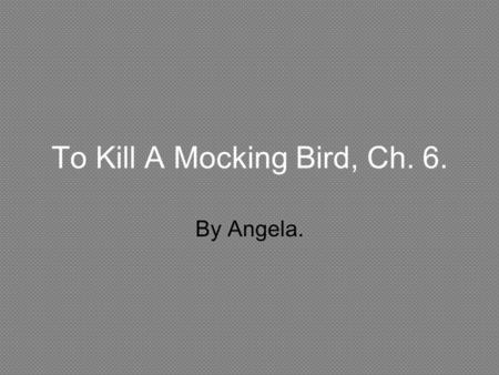 To Kill A Mocking Bird, Ch. 6. By Angela.. Imagery. Example from text; There he was, returning to me. His white shirt bobbed over the back fence and slowly.